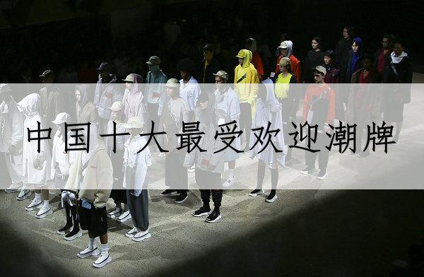 中国十大最受欢迎潮牌?不排名,但这十个中国潮牌销量可以证明!